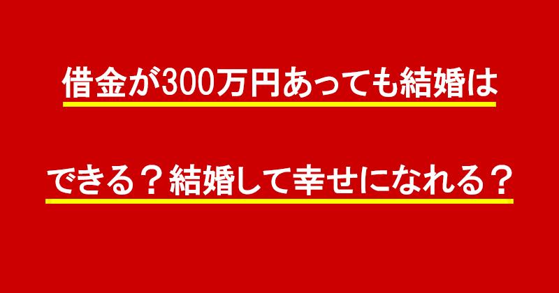 借金が300万円あっても結婚はできる?結婚して幸せになれる?