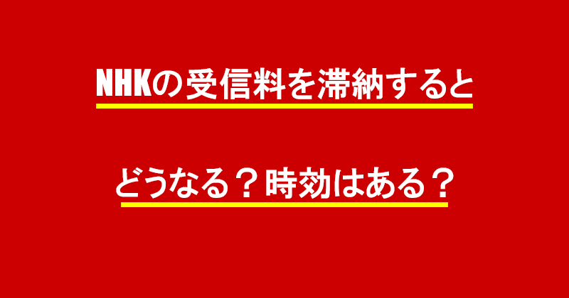 NHKの受信料を滞納するとどうなる?時効はある?