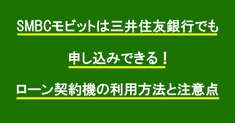 SMBCモビットは三井住友銀行でも申し込みできる!ローン契約機の利用方法と注意点